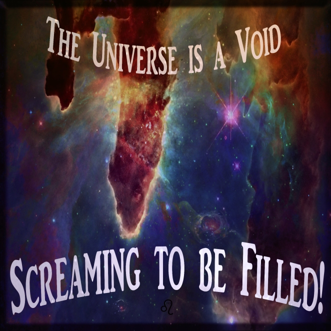 The Universe is a void screaming to be filled